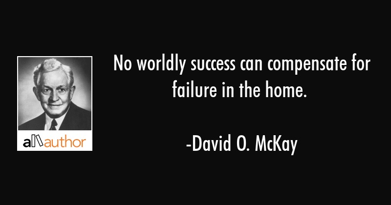 No worldly success can compensate for failure in the home. - David O. McKay Quote
