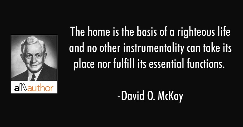 The home is the basis of a righteous life and no other instrumentality can take its place nor... - David O. McKay Quote
