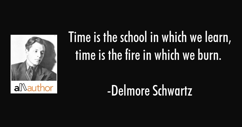 Time is the school in which we learn, time is the fire in which we burn. - Delmore Schwartz Quote