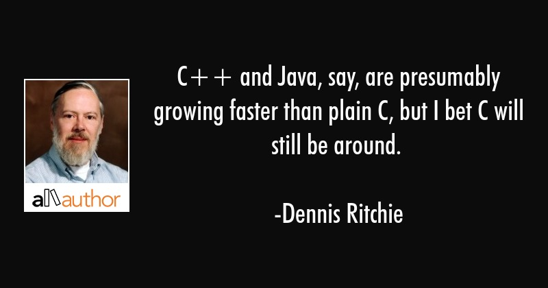 C++ and Java, say, are presumably growing faster than plain C, but I bet C will still be around. - Dennis Ritchie Quote