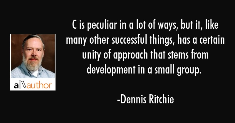 C is peculiar in a lot of ways, but it, like many other successful things, has a certain unity of... - Dennis Ritchie Quote