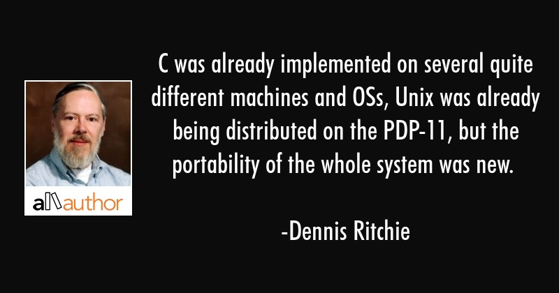 C was already implemented on several quite different machines and OSs, Unix was already being... - Dennis Ritchie Quote