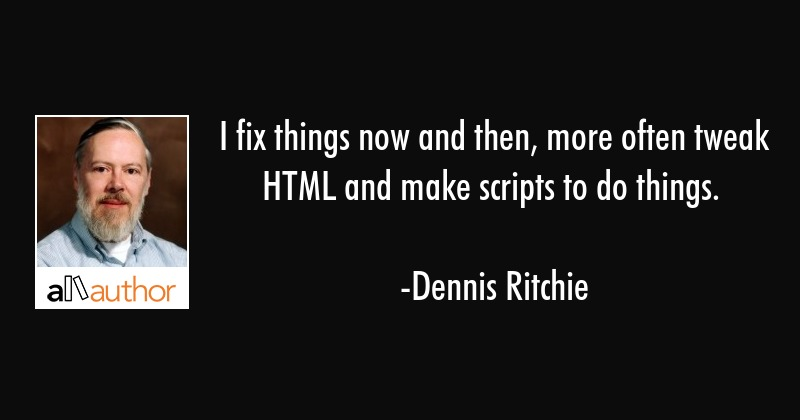 I fix things now and then, more often tweak HTML and make scripts to do things. - Dennis Ritchie Quote