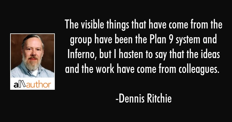 The visible things that have come from the group have been the Plan 9 system and Inferno, but I... - Dennis Ritchie Quote