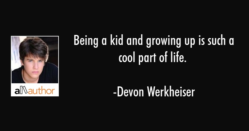 Being A Kid And Growing Up Is Such A Cool Quote