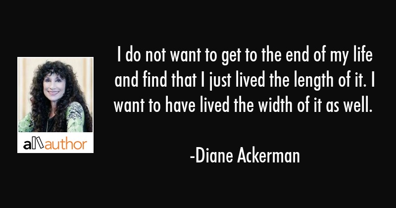 I do not want to get to the end of my life and find that I just lived the length of it. I want to... - Diane Ackerman Quote