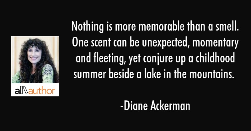 Nothing is more memorable than a smell. One scent can be unexpected, momentary and fleeting, yet... - Diane Ackerman Quote
