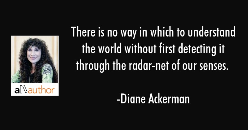 There is no way in which to understand the world without first detecting it through the radar-net... - Diane Ackerman Quote