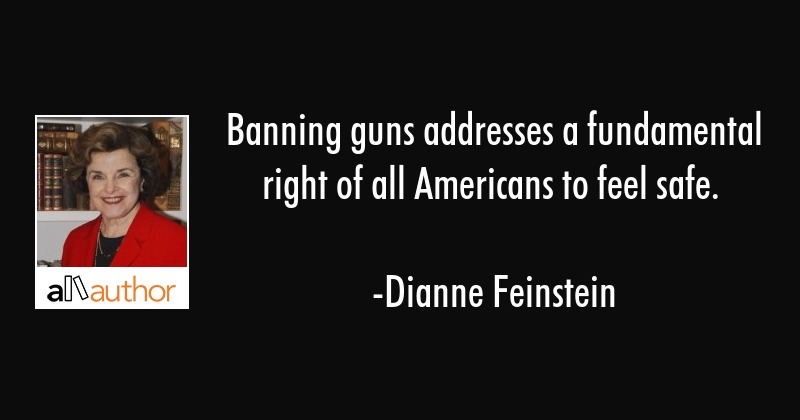 Banning guns addresses a fundamental right of all Americans to feel safe. - Dianne Feinstein Quote