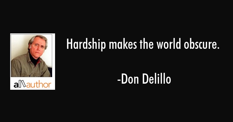 Hardship makes the world obscure. - Don Delillo Quote