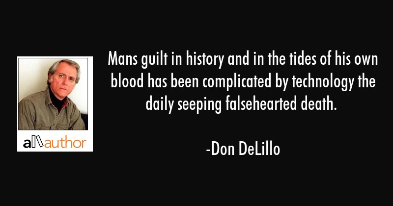 Mans guilt in history and in the tides of his own blood has been complicated by technology the... - Don DeLillo Quote