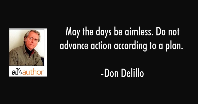 May the days be aimless. Do not advance action according to a plan. - Don Delillo Quote