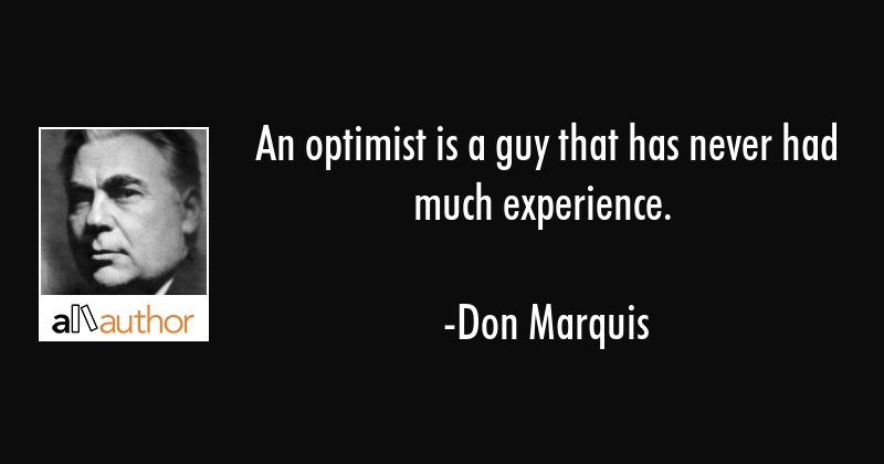 An optimist is a guy that has never had much experience. - Don Marquis Quote