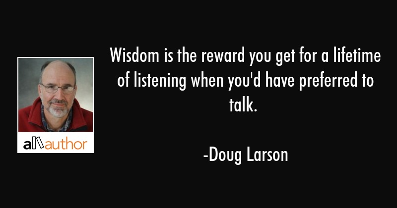 Wisdom is the reward you get for a lifetime of listening when you\