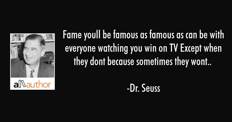 Fame youll be famous as famous as can be with everyone watching you win on TV Except when they dont... - Dr. Seuss Quote