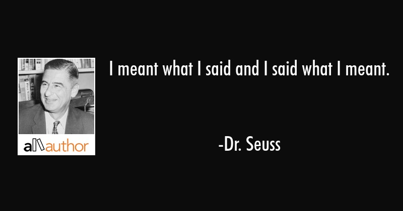 I meant what I said and I said what I meant. - Dr. Seuss Quote