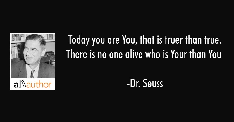 Today You Are You That Is Truer Than True Quote