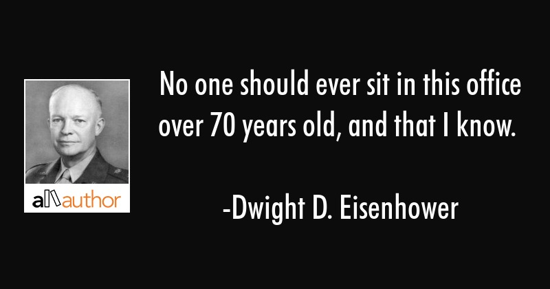 No one should ever sit in this office over 70 years old, and that I know. - Dwight D. Eisenhower Quote