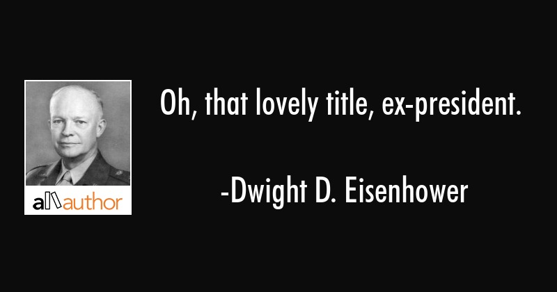 Dwight Eisenhower Quotes | Oh That Lovely Title Ex President Quote