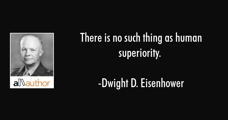 There is no such thing as human superiority. - Dwight D. Eisenhower Quote
