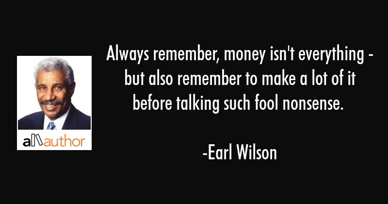 Always Remember Money Isnt Everything Quote