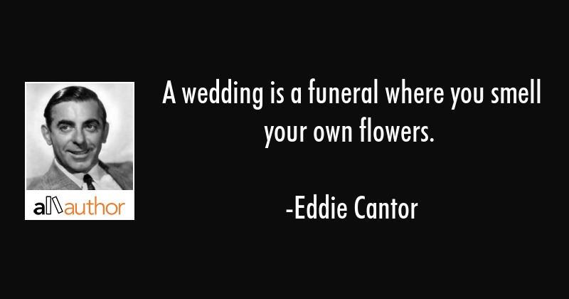 A Wedding Is A Funeral Where You Smell Your Quote