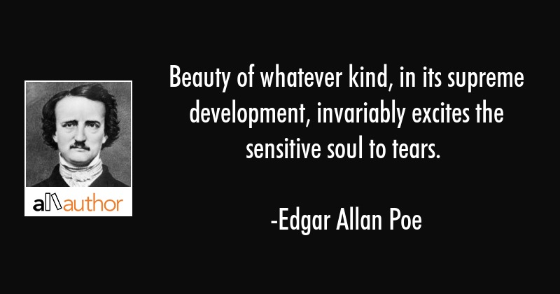 Beauty of whatever kind, in its supreme development, invariably excites the sensitive soul to tears. - Edgar Allan Poe Quote