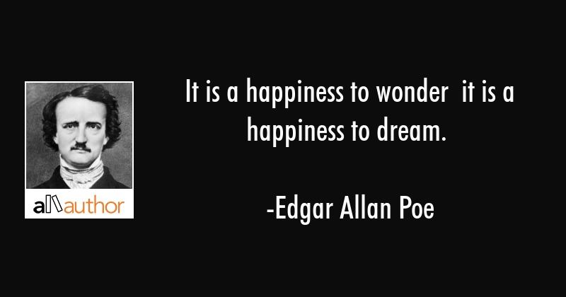It is a happiness to wonder  it is a happiness to dream. - Edgar Allan Poe Quote