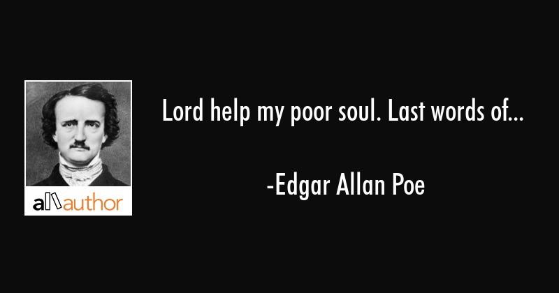 Lord help my poor soul. Last words of... - Edgar Allan Poe Quote
