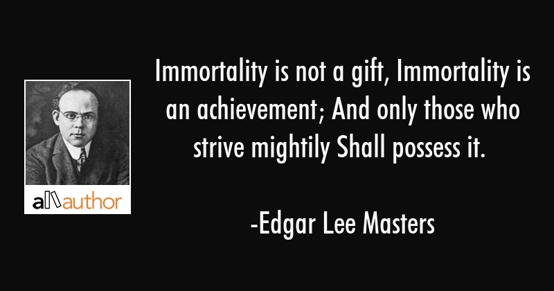 Immortality is not a gift, Immortality is an achievement; And only those who strive mightily Shall... - Edgar Lee Masters Quote