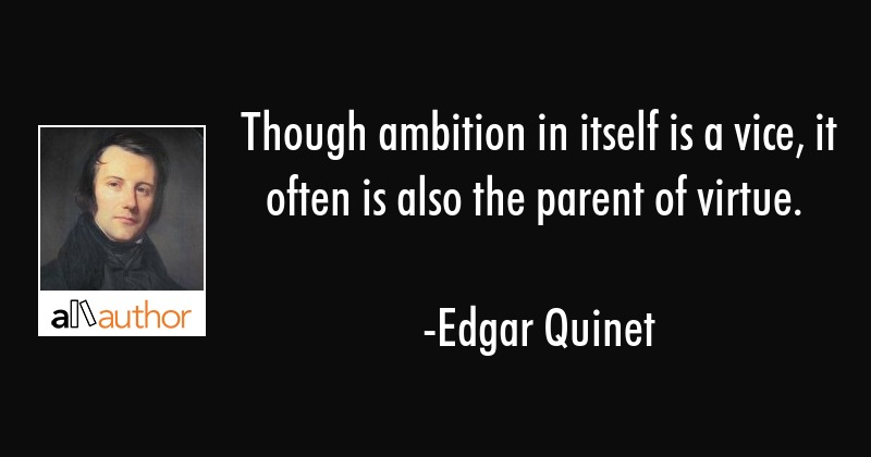 Though ambition in itself is a vice, it often is also the parent of virtue. - Edgar Quinet Quote
