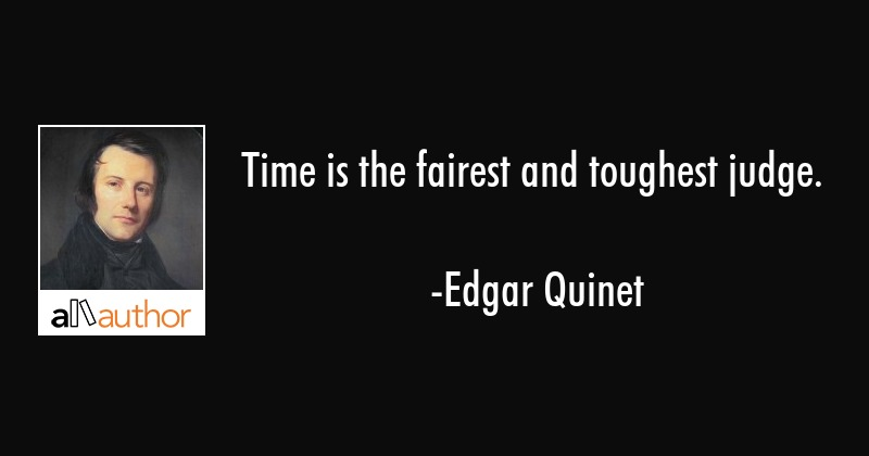 Time is the fairest and toughest judge. - Edgar Quinet Quote