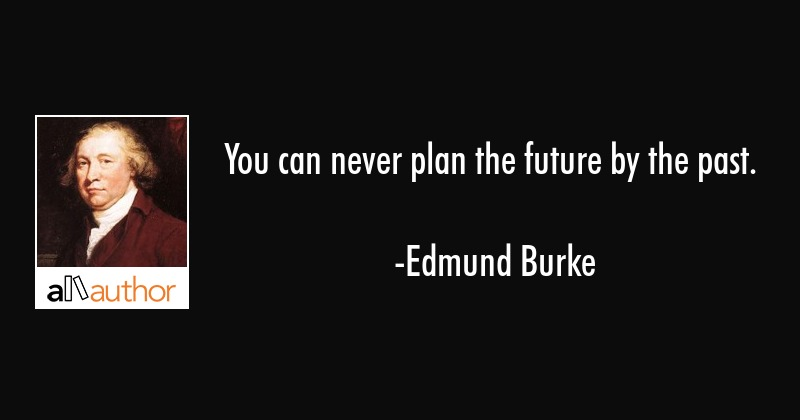 You can never plan the future by the past. - Edmund Burke Quote