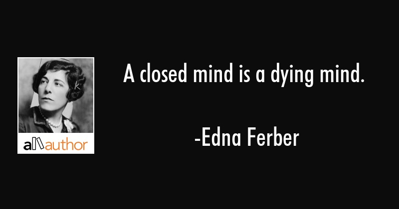 A closed mind is a dying mind. - Edna Ferber Quote