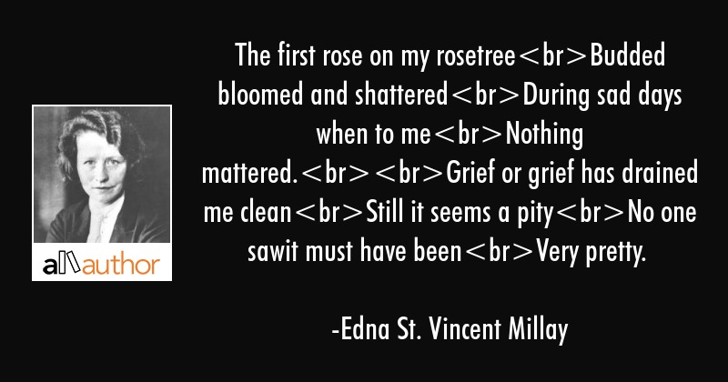 The first rose on my rosetreeBudded bloomed and shatteredDuring sad days when to meNothing... - Edna St. Vincent Millay Quote