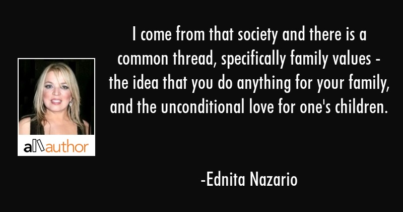 I come from that society and there is a common thread, specifically family values - the idea that... - Ednita Nazario Quote