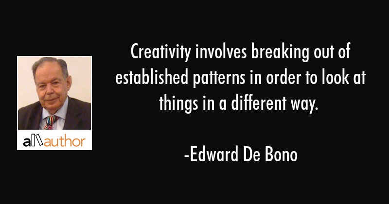 Creativity involves breaking out of established patterns in order to look at things in a different... - Edward De Bono Quote
