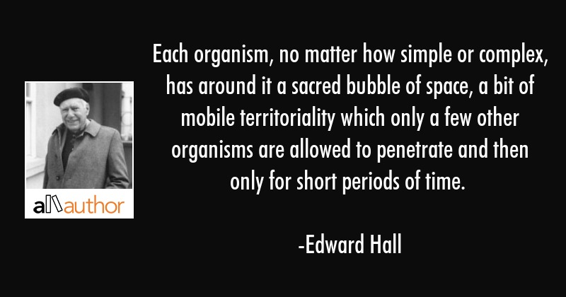Each organism, no matter how simple or complex, has around it a sacred bubble of space, a bit of... - Edward Hall Quote