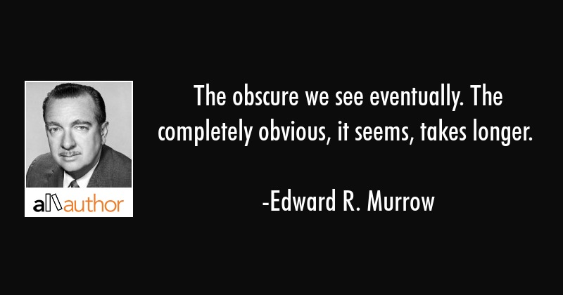 The obscure we see eventually. The completely obvious, it seems, takes longer. - Edward R. Murrow Quote