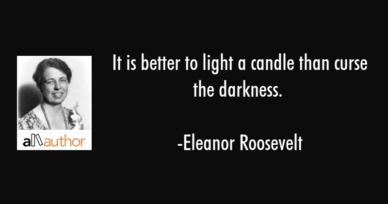 It is better to light a candle than curse the darkness. - Eleanor Roosevelt Quote