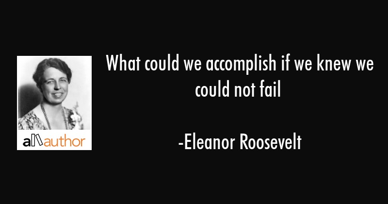 What could we accomplish if we knew we could not fail - Eleanor Roosevelt Quote