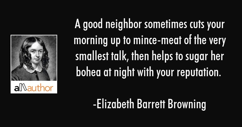 A good neighbor sometimes cuts your morning up to mince-meat of the very smallest talk, then helps... - Elizabeth Barrett Browning Quote