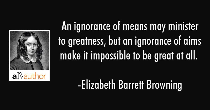 An ignorance of means may minister to greatness, but an ignorance of aims make it impossible to be... - Elizabeth Barrett Browning Quote