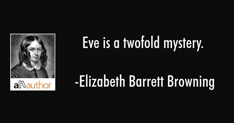 Eve is a twofold mystery. - Elizabeth Barrett Browning Quote