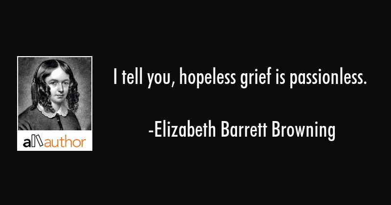 I tell you, hopeless grief is passionless. - Elizabeth Barrett Browning Quote