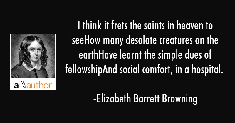 I think it frets the saints in heaven to seeHow many desolate creatures on the earthHave learnt the... - Elizabeth Barrett Browning Quote