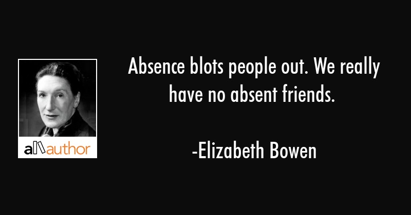 Absence blots people out. We really have no absent friends. - Elizabeth Bowen Quote