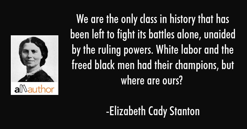 We are the only class in history that has been left to fight its battles alone, unaided by the... - Elizabeth Cady Stanton Quote