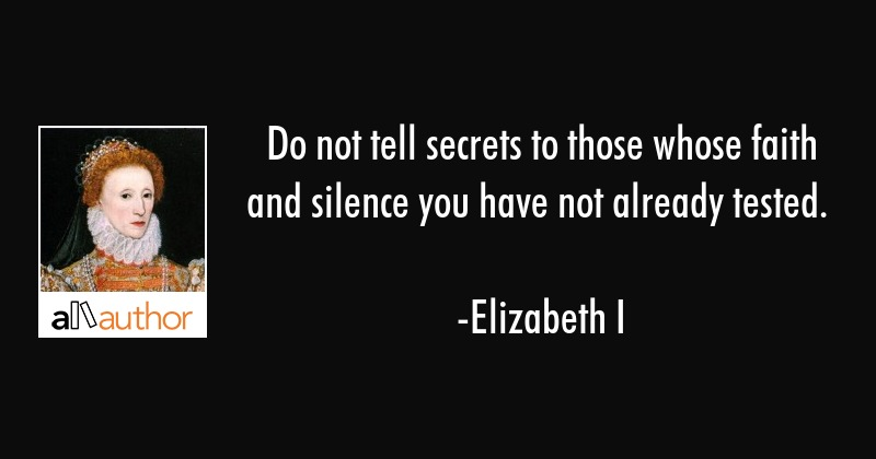 Do not tell secrets to those whose faith and silence you have not already tested. - Elizabeth I Quote