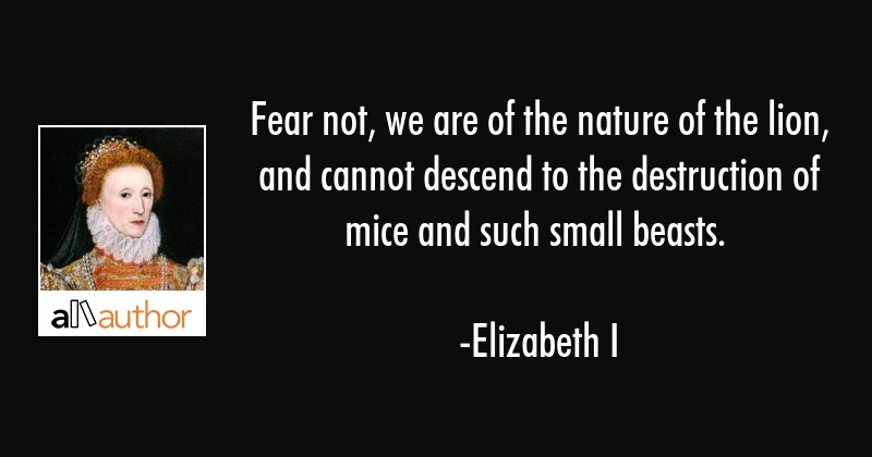 Fear not, we are of the nature of the lion, and cannot descend to the destruction of mice and such... - Elizabeth I Quote